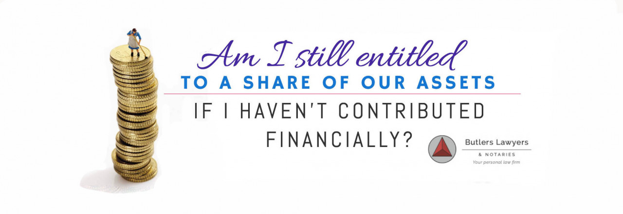 AM I STILL ENTITLED TO A SHARE OF OUR ASSETS IF I HAVEN'T CONTRIBUTED FINANCIALLY??